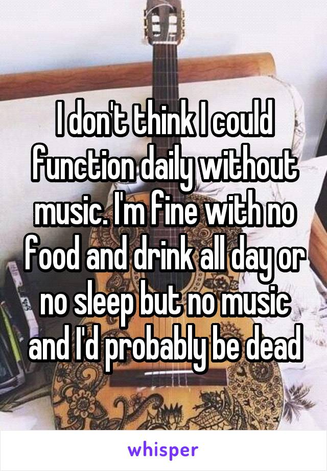 I don't think I could function daily without music. I'm fine with no food and drink all day or no sleep but no music and I'd probably be dead