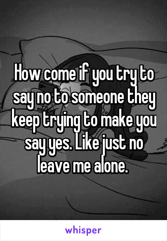How come if you try to say no to someone they keep trying to make you say yes. Like just no leave me alone.