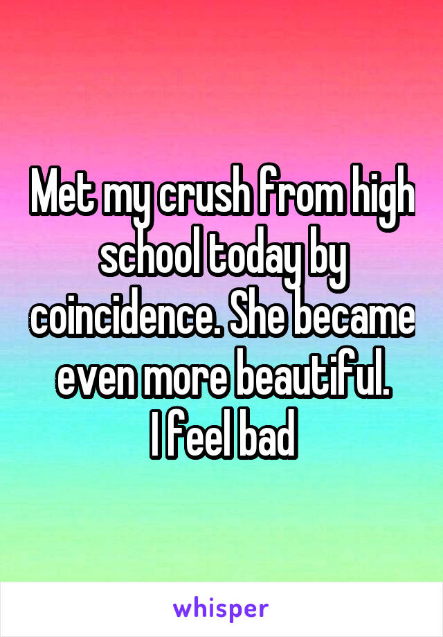 Met my crush from high school today by coincidence. She became even more beautiful. I feel bad