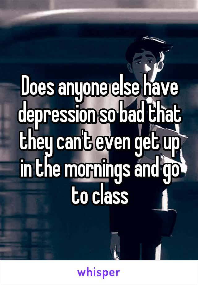 Does anyone else have depression so bad that they can't even get up in the mornings and go to class