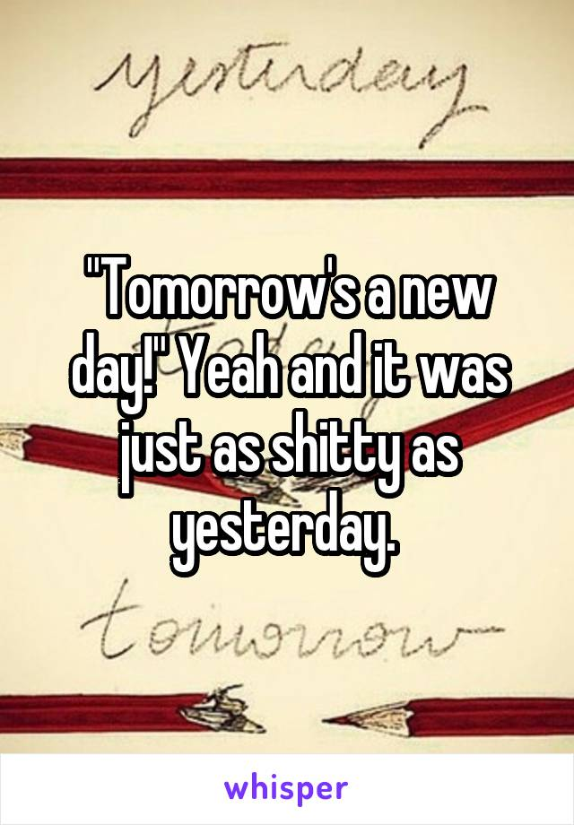 """""""Tomorrow's a new day!"""" Yeah and it was just as shitty as yesterday."""