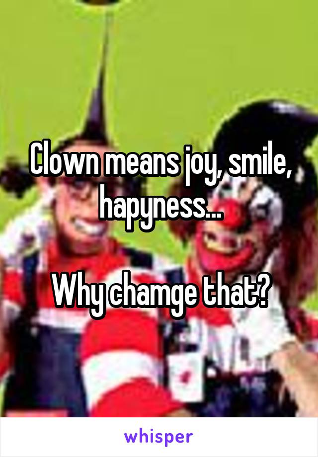 Clown means joy, smile, hapyness...  Why chamge that?