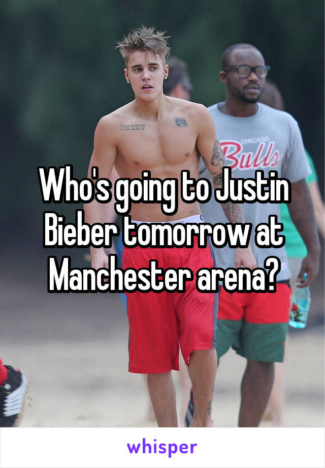 Who's going to Justin Bieber tomorrow at Manchester arena?