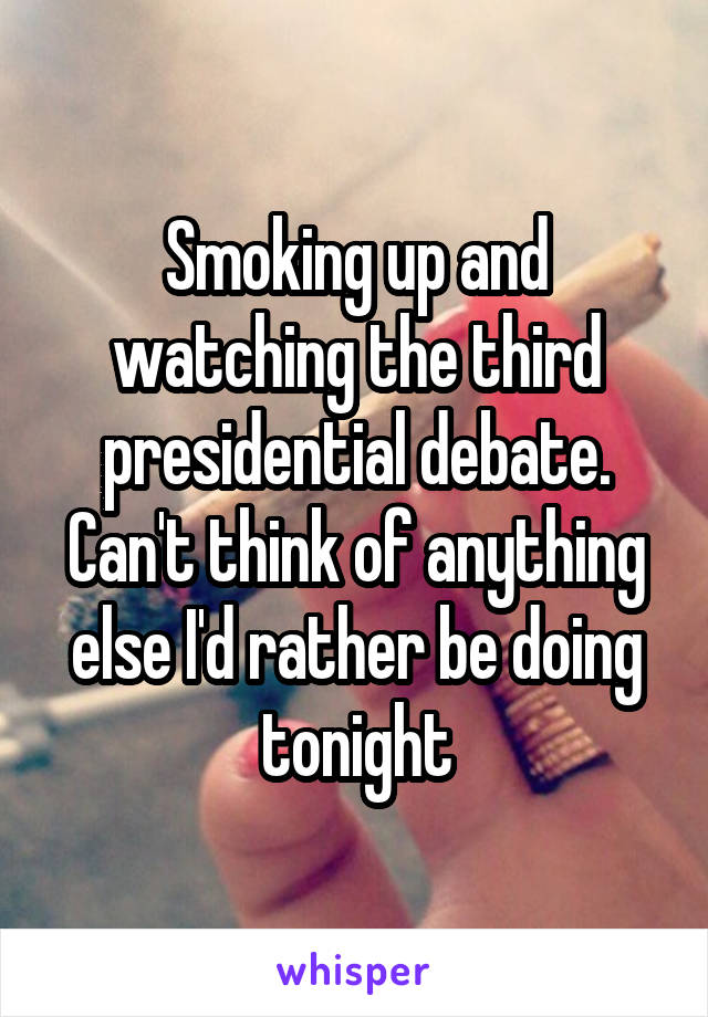 Smoking up and watching the third presidential debate. Can't think of anything else I'd rather be doing tonight