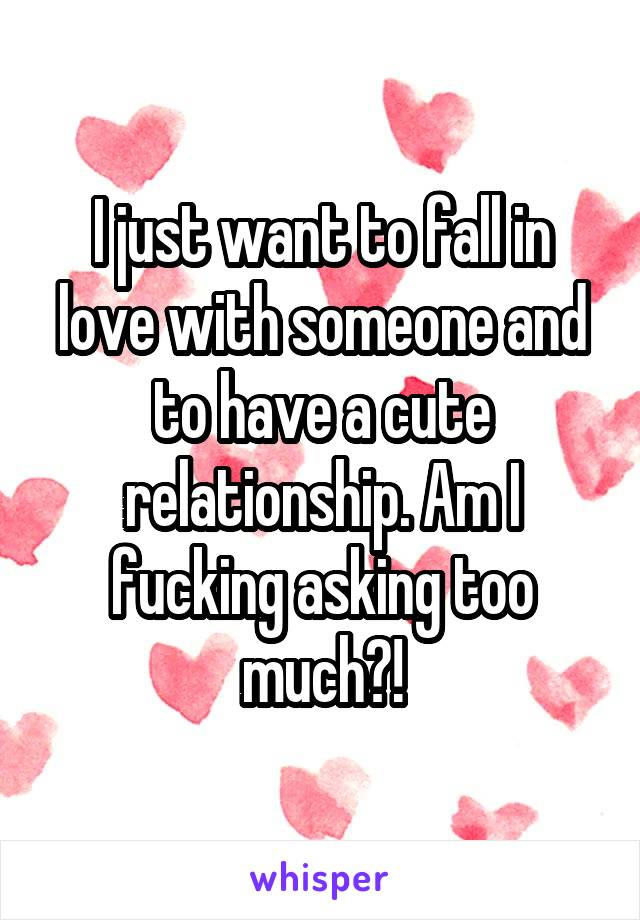 I just want to fall in love with someone and to have a cute relationship. Am I fucking asking too much?!