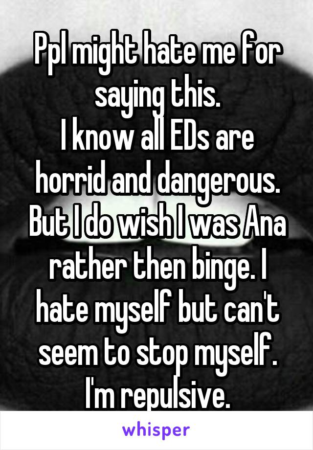 Ppl might hate me for saying this. I know all EDs are horrid and dangerous. But I do wish I was Ana rather then binge. I hate myself but can't seem to stop myself. I'm repulsive.