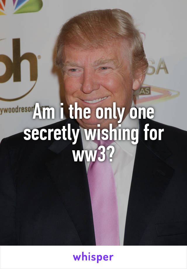 Am i the only one secretly wishing for ww3?