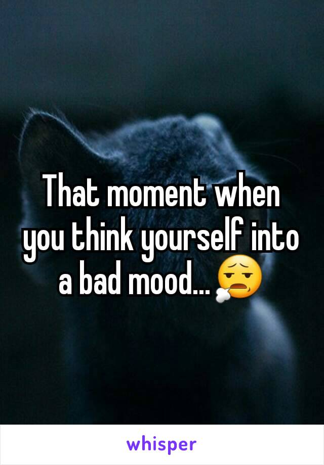 That moment when you think yourself into a bad mood...😧