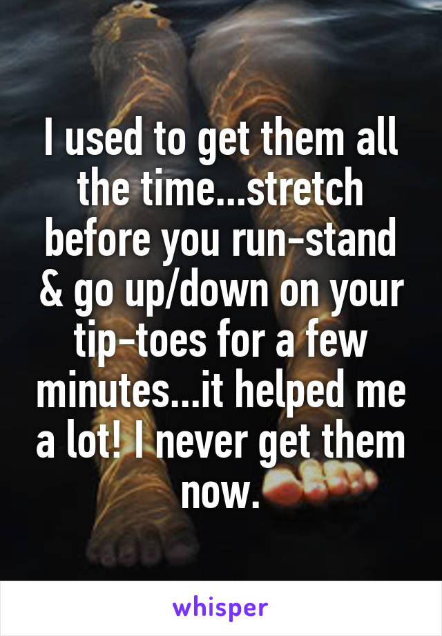I used to get them all the time...stretch before you run-stand & go up/down on your tip-toes for a few minutes...it helped me a lot! I never get them now.