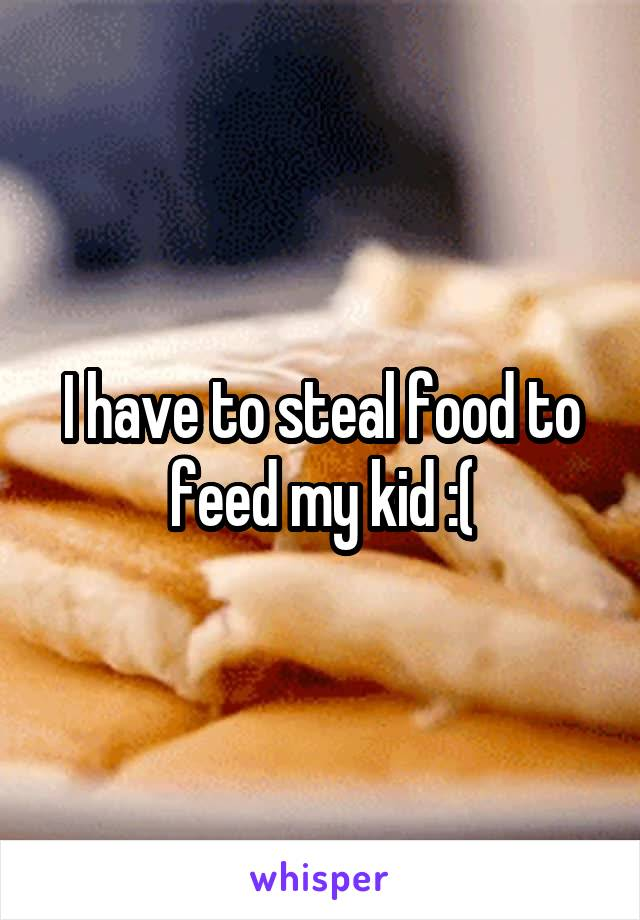 I have to steal food to feed my kid :(