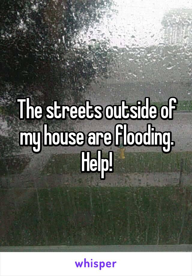 The streets outside of my house are flooding. Help!