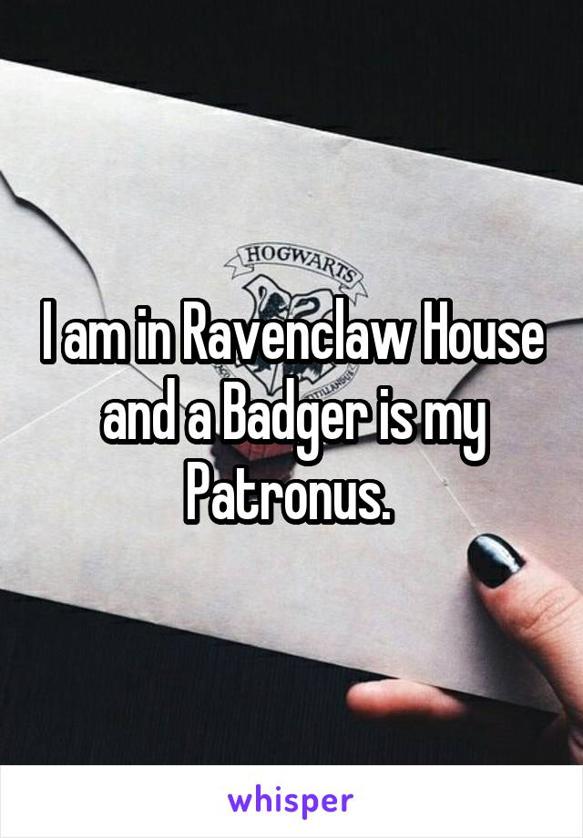 I am in Ravenclaw House and a Badger is my Patronus.