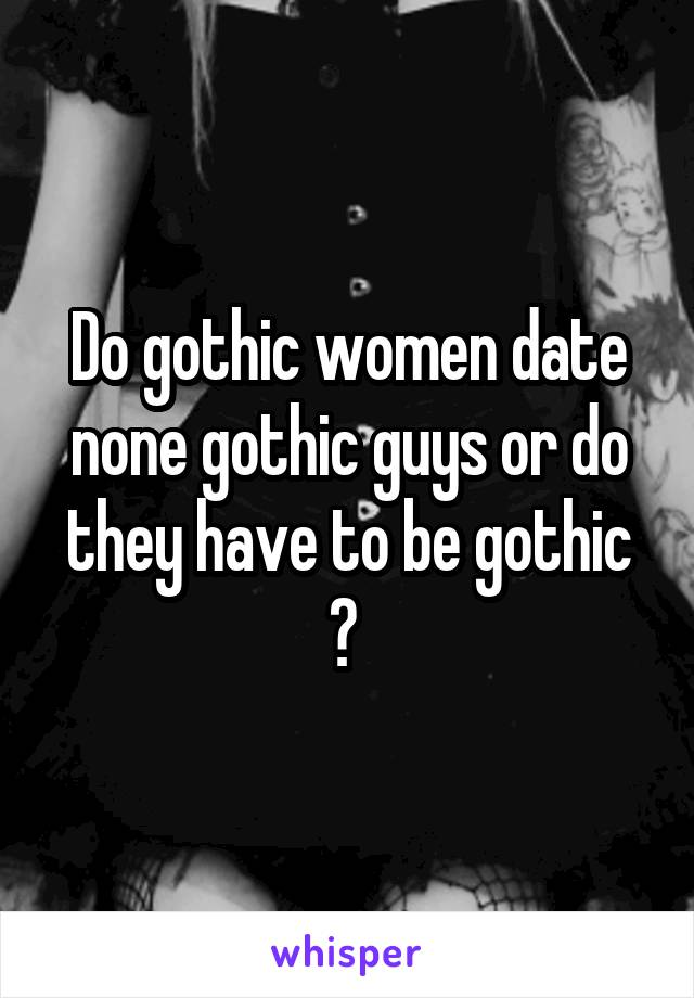 Do gothic women date none gothic guys or do they have to be gothic ?