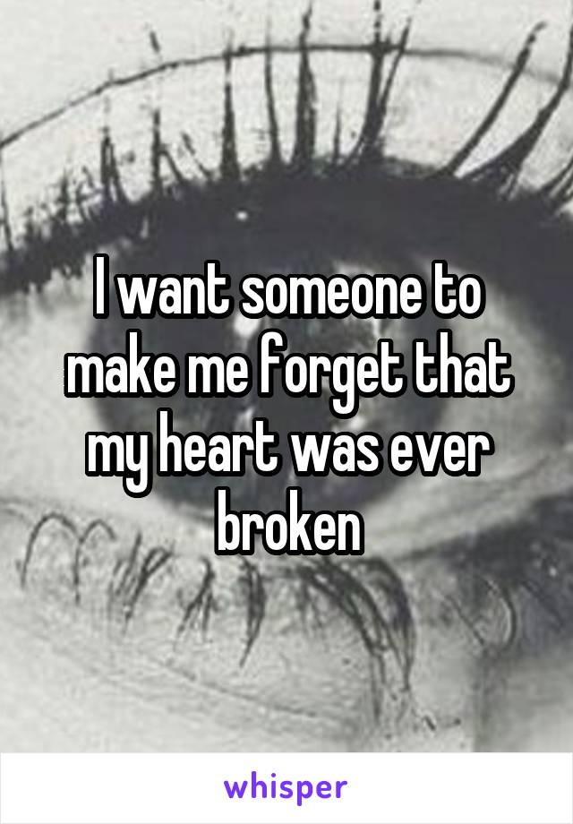 I want someone to make me forget that my heart was ever broken