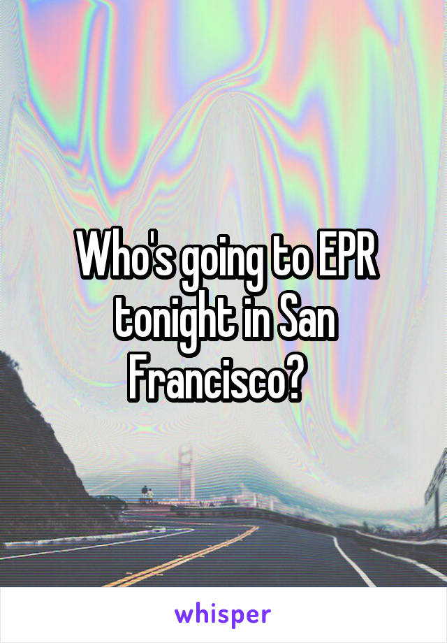 Who's going to EPR tonight in San Francisco?