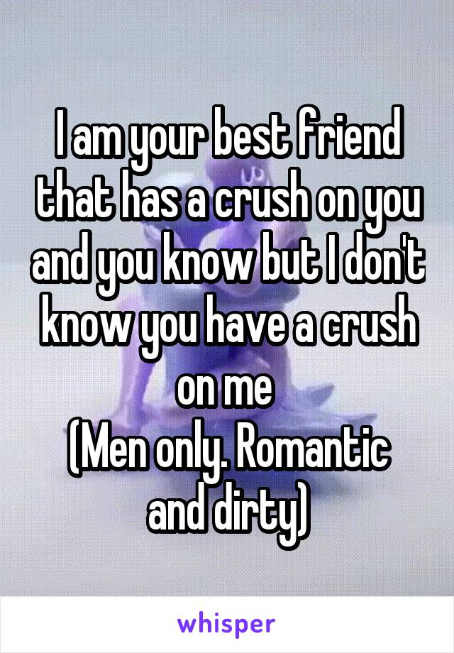 I am your best friend that has a crush on you and you know but I don't know you have a crush on me  (Men only. Romantic and dirty)
