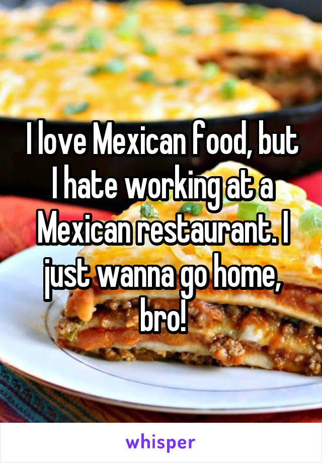 I love Mexican food, but I hate working at a Mexican restaurant. I just wanna go home, bro!