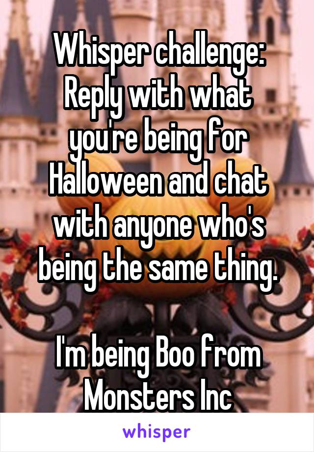 Whisper challenge: Reply with what you're being for Halloween and chat with anyone who's being the same thing.  I'm being Boo from Monsters Inc