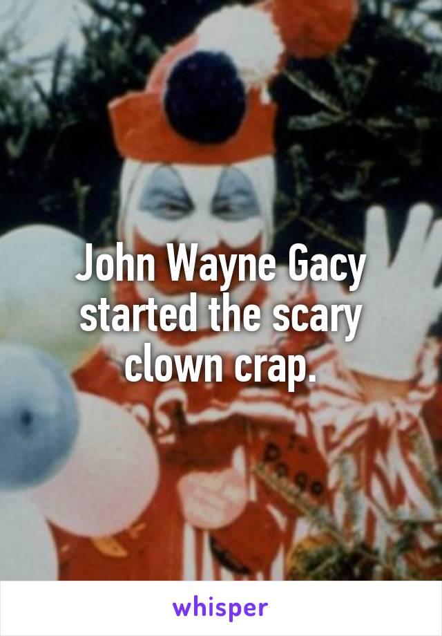 John Wayne Gacy started the scary clown crap.