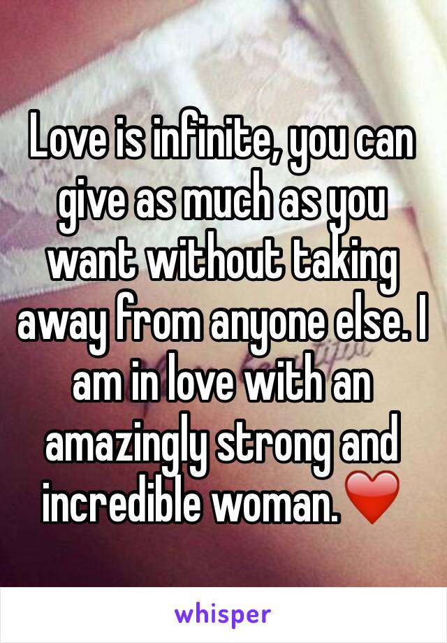 Love is infinite, you can give as much as you want without taking away from anyone else. I am in love with an amazingly strong and incredible woman.❤️