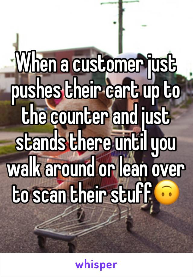 When a customer just pushes their cart up to the counter and just stands there until you walk around or lean over to scan their stuff🙃