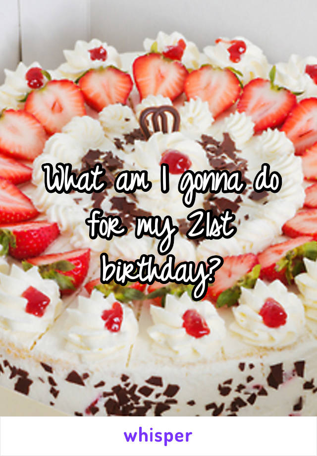 What am I gonna do for my 21st birthday?