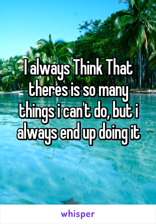 I always Think That theres is so many things i can't do, but i always end up doing it