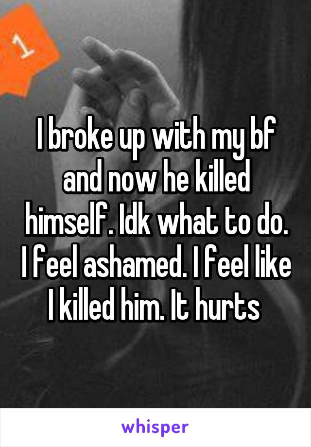 I broke up with my bf and now he killed himself. Idk what to do. I feel ashamed. I feel like I killed him. It hurts