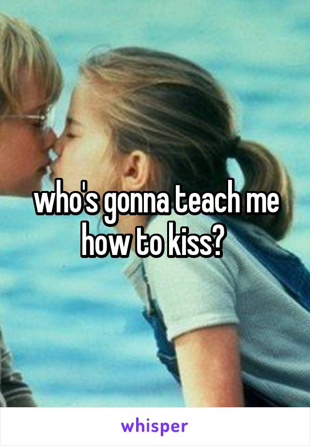 who's gonna teach me how to kiss?