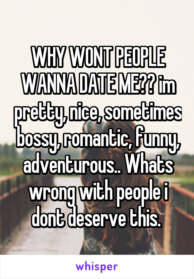 WHY WONT PEOPLE WANNA DATE ME?? im pretty, nice, sometimes bossy, romantic, funny, adventurous.. Whats wrong with people i dont deserve this.