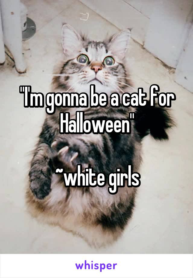 """I'm gonna be a cat for Halloween""  ~white girls"