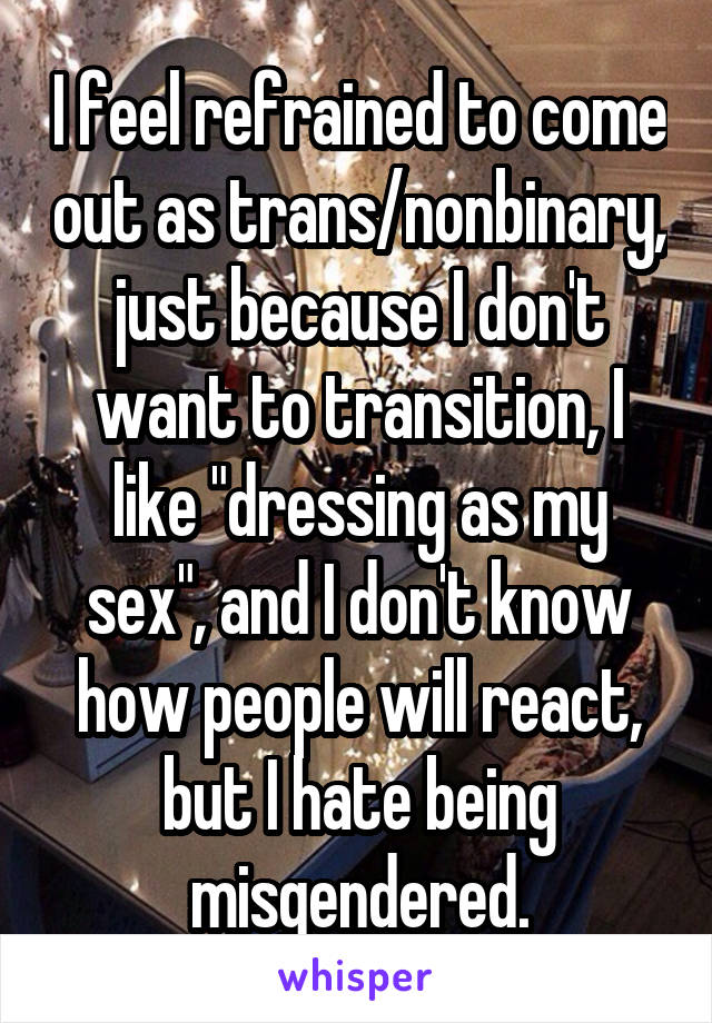 "I feel refrained to come out as trans/nonbinary, just because I don't want to transition, I like ""dressing as my sex"", and I don't know how people will react, but I hate being misgendered."