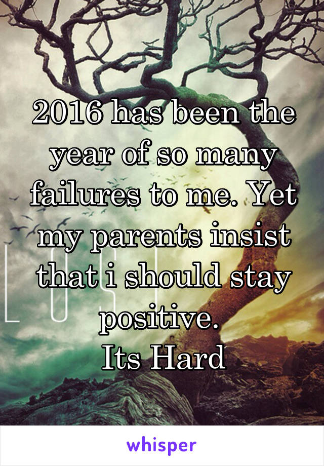 2016 has been the year of so many failures to me. Yet my parents insist that i should stay positive.  Its Hard