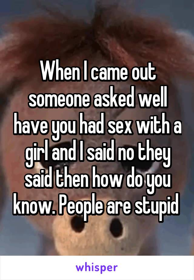 When I came out someone asked well have you had sex with a girl and I said no they said then how do you know. People are stupid