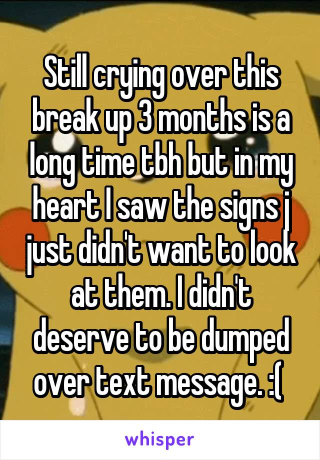 Still crying over this break up 3 months is a long time tbh but in my heart I saw the signs j just didn't want to look at them. I didn't deserve to be dumped over text message. :(