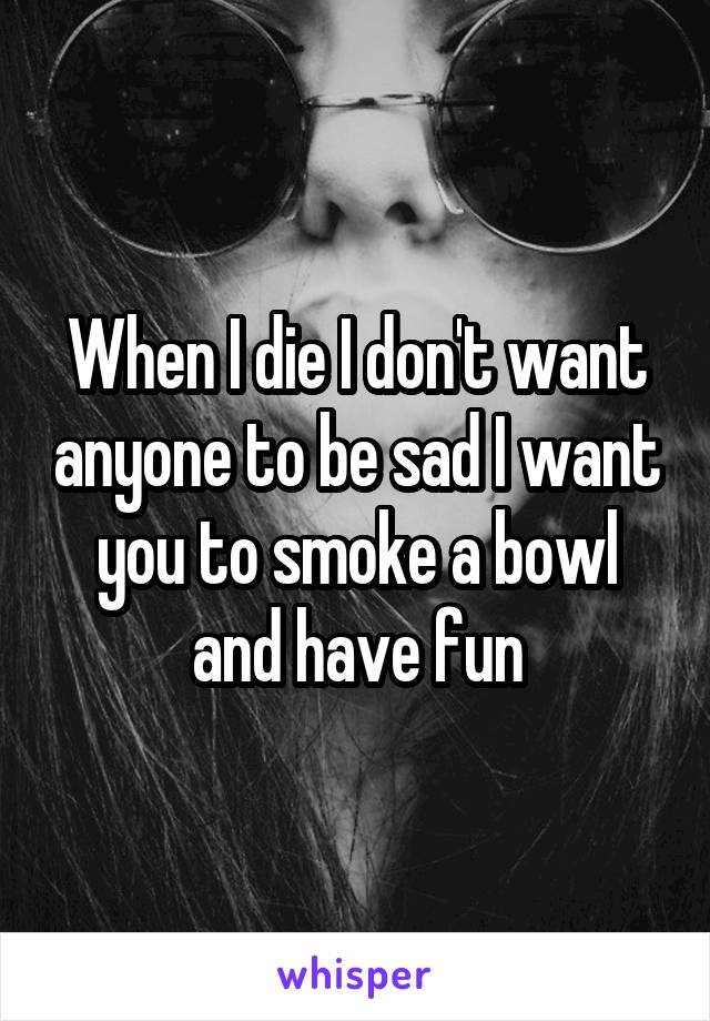 When I die I don't want anyone to be sad I want you to smoke a bowl and have fun