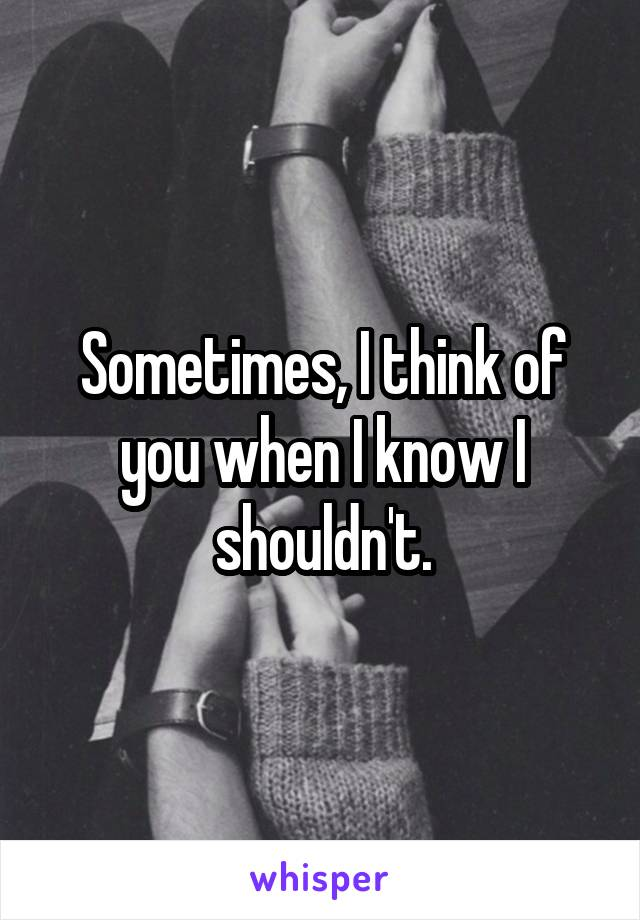 Sometimes, I think of you when I know I shouldn't.