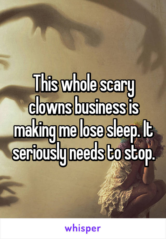 This whole scary clowns business is making me lose sleep. It seriously needs to stop.