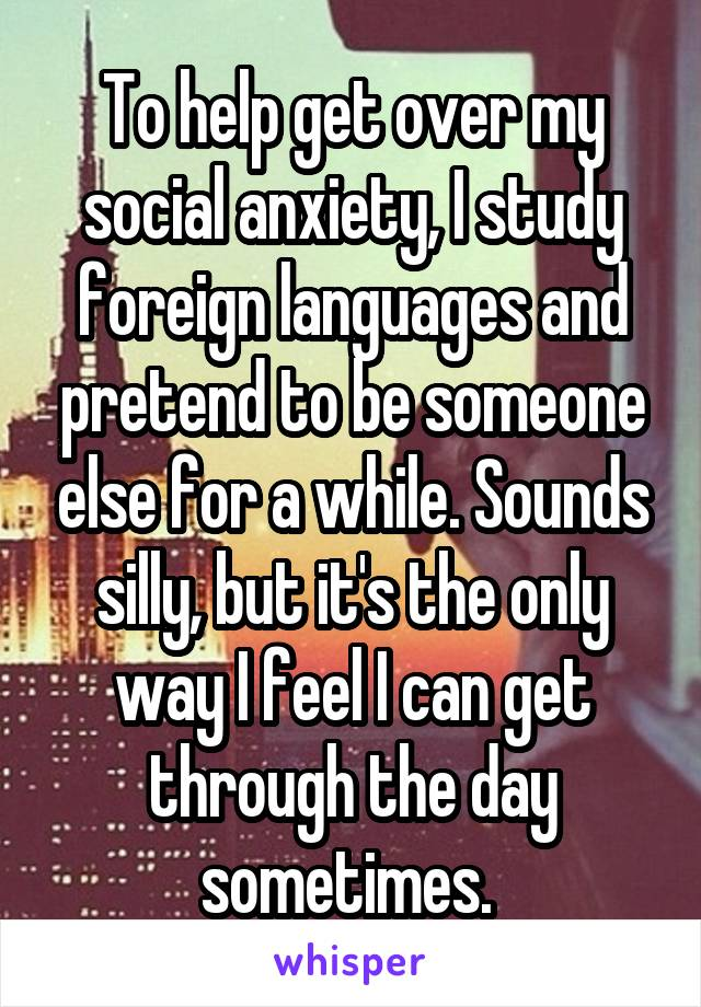 To help get over my social anxiety, I study foreign languages and pretend to be someone else for a while. Sounds silly, but it's the only way I feel I can get through the day sometimes.