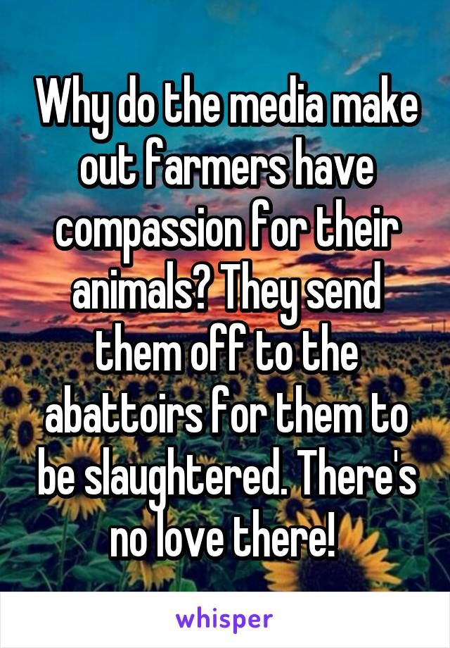 Why do the media make out farmers have compassion for their animals? They send them off to the abattoirs for them to be slaughtered. There's no love there!