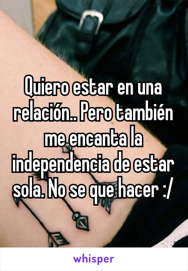 Quiero estar en una relación.. Pero también me encanta la independencia de estar sola. No se que hacer :/