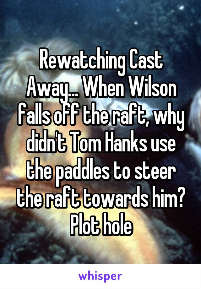 Rewatching Cast Away... When Wilson falls off the raft, why didn't Tom Hanks use the paddles to steer the raft towards him? Plot hole