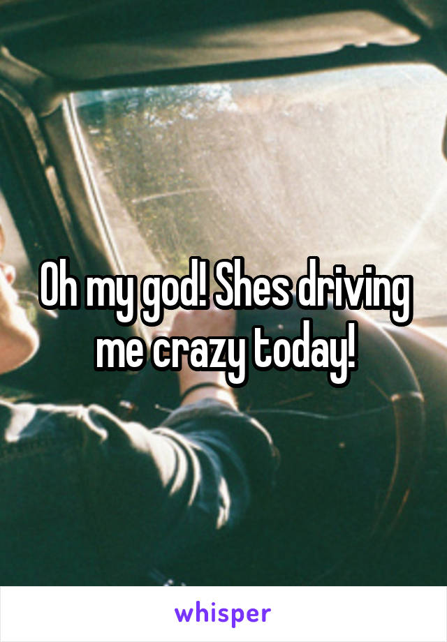 Oh my god! Shes driving me crazy today!