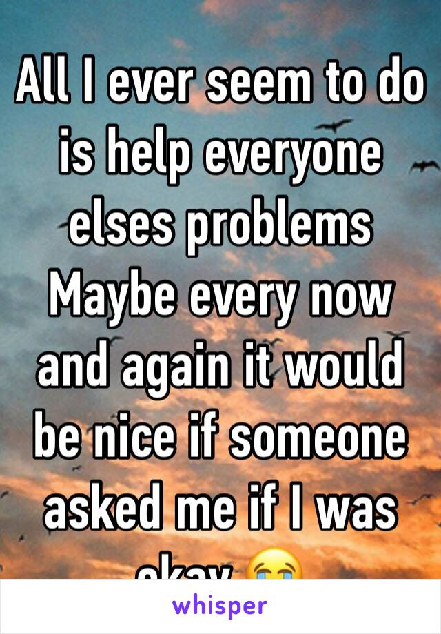 All I ever seem to do is help everyone elses problems Maybe every now and again it would be nice if someone asked me if I was okay 😭