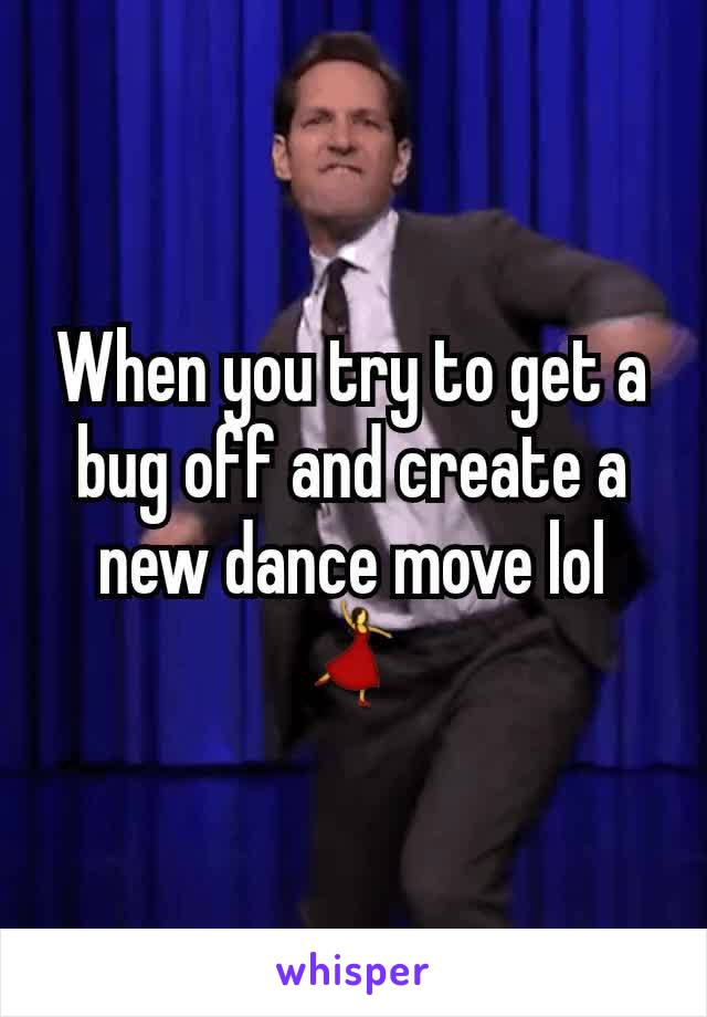 When you try to get a bug off and create a new dance move lol 💃