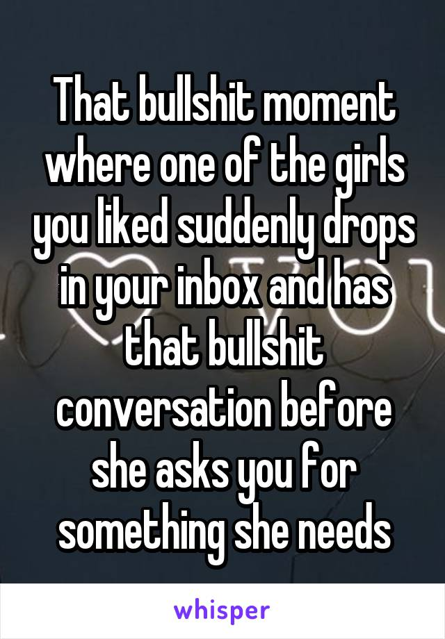That bullshit moment where one of the girls you liked suddenly drops in your inbox and has that bullshit conversation before she asks you for something she needs