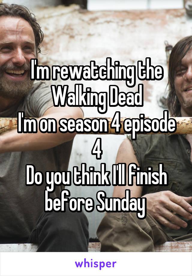 I'm rewatching the Walking Dead I'm on season 4 episode 4 Do you think I'll finish before Sunday