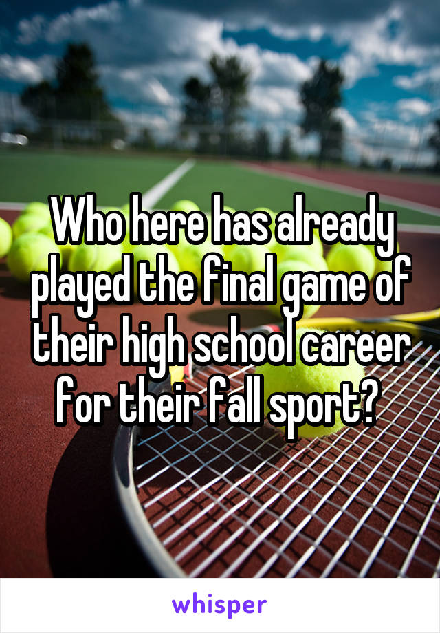Who here has already played the final game of their high school career for their fall sport?