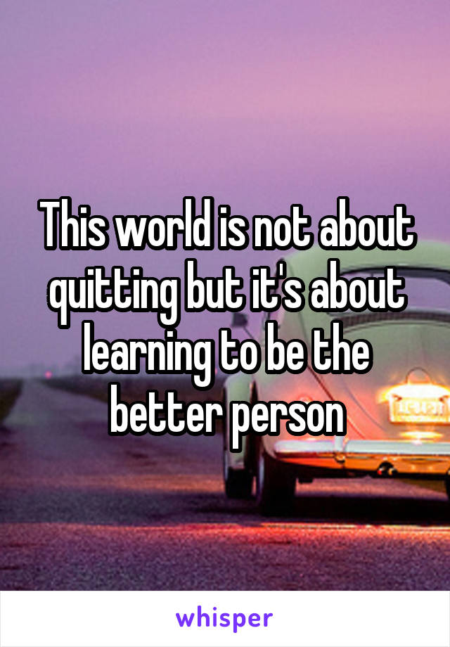 This world is not about quitting but it's about learning to be the better person