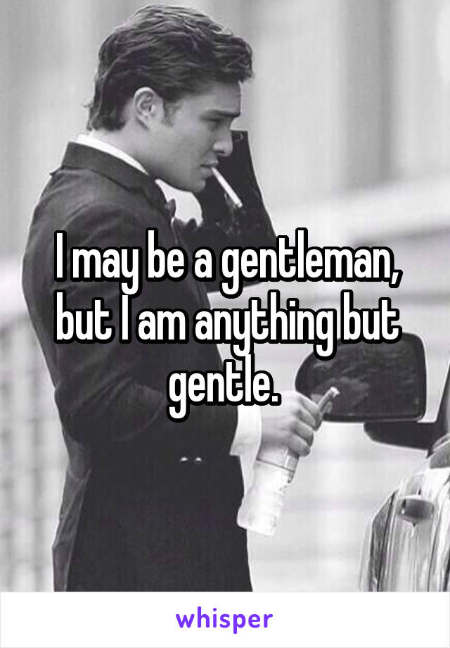 I may be a gentleman, but I am anything but gentle.